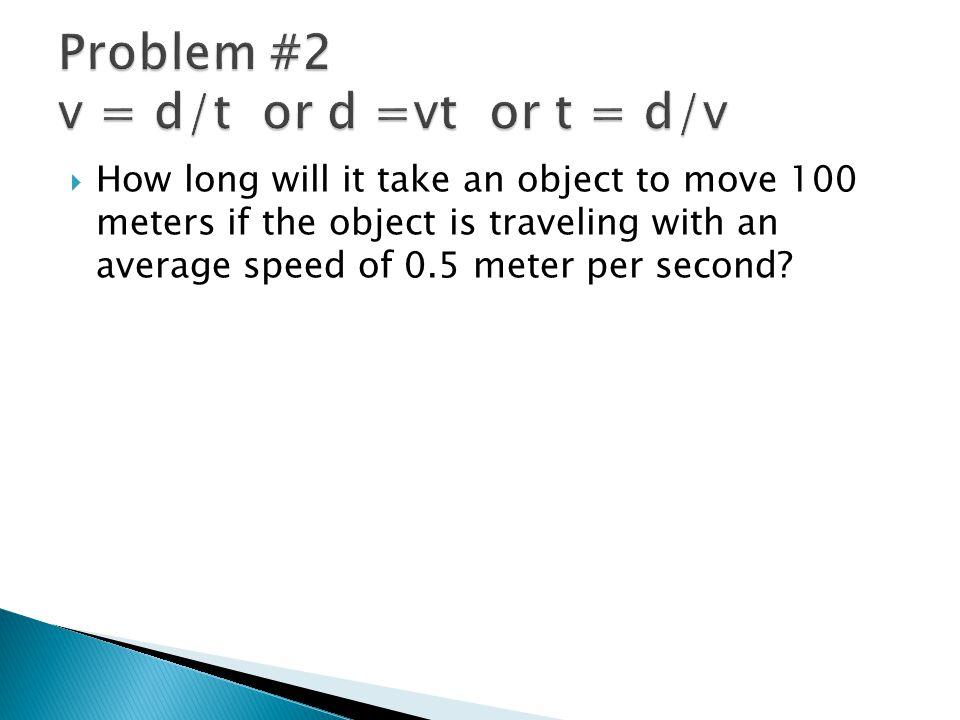 Problem #2 v = d/t or d =vt or t = d/v