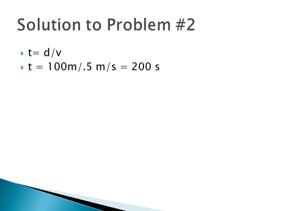 Solution to Problem #2 t= d/v t = 100m/.5 m/s = 200 s
