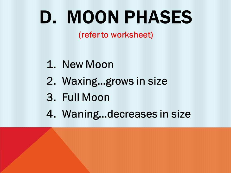 D. Moon phases 1. New Moon 2. Waxing…grows in size 3. Full Moon