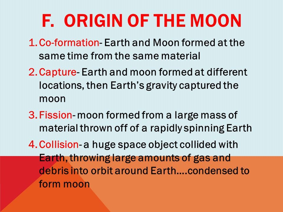 F. Origin of the moon Co-formation- Earth and Moon formed at the same time from the same material.