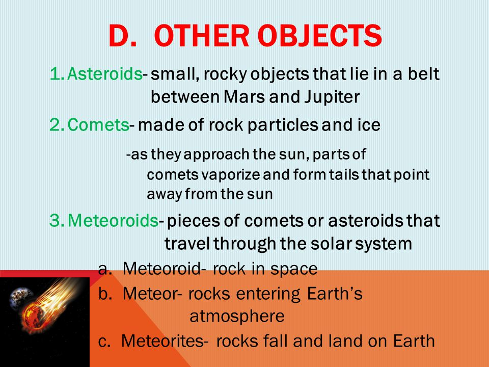 D. Other objects Asteroids- small, rocky objects that lie in a belt between Mars and Jupiter.