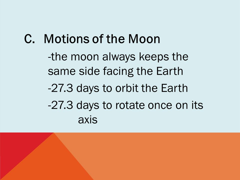 Motions of the Moon -the moon always keeps the same side facing the Earth. -27.3 days to orbit the Earth.