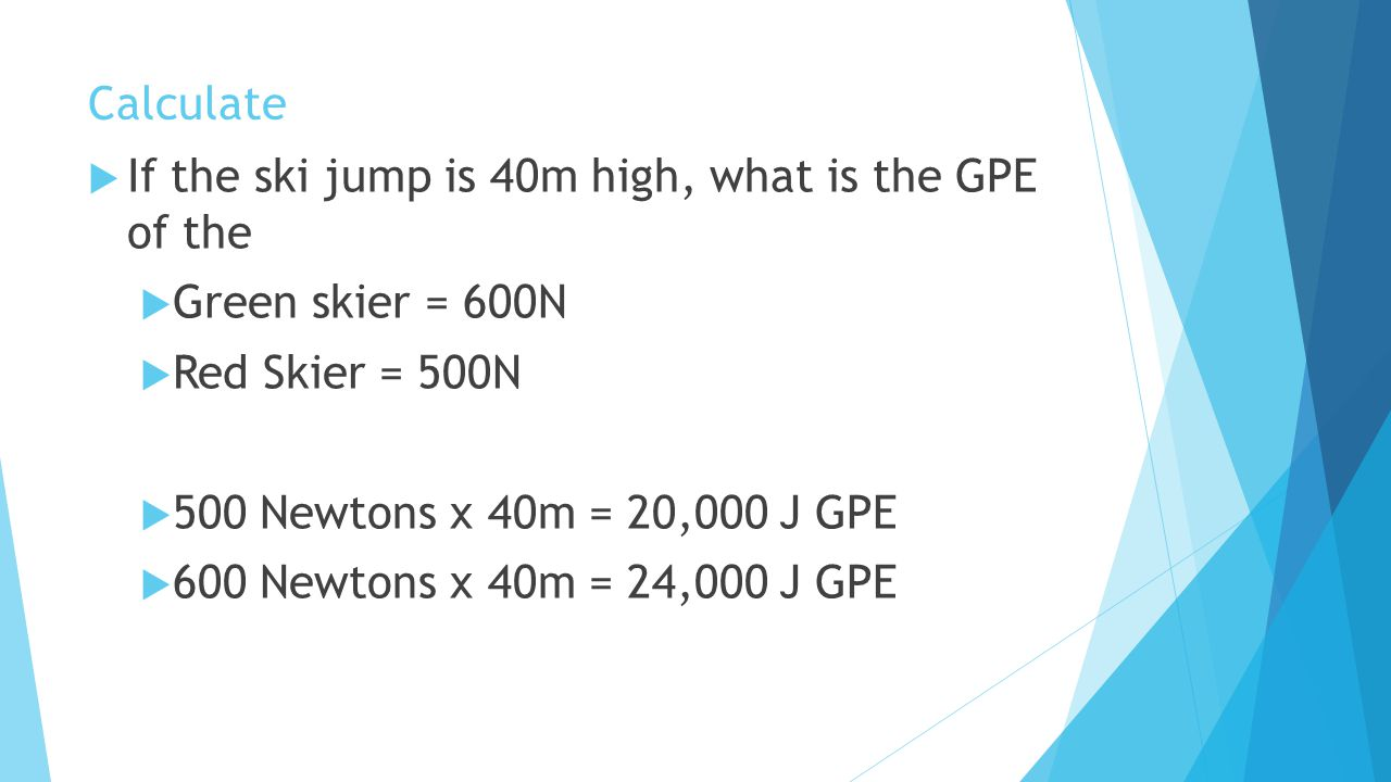 Calculate If the ski jump is 40m high, what is the GPE of the. Green skier = 600N. Red Skier = 500N.