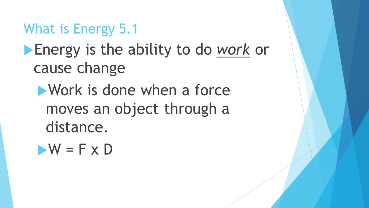 Energy is the ability to do work or cause change