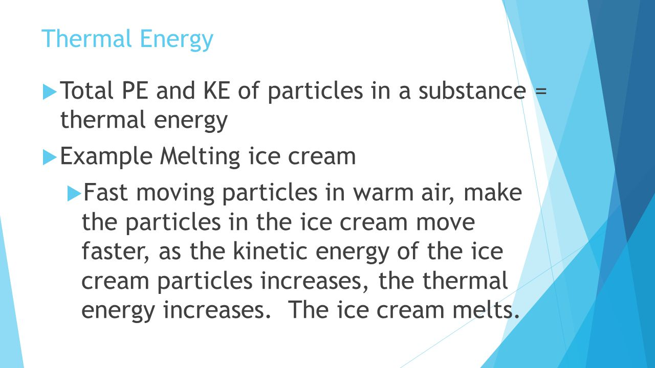 Thermal Energy Total PE and KE of particles in a substance = thermal energy. Example Melting ice cream.
