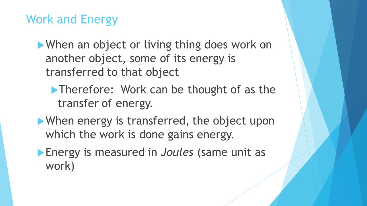 Work and Energy When an object or living thing does work on another object, some of its energy is transferred to that object.