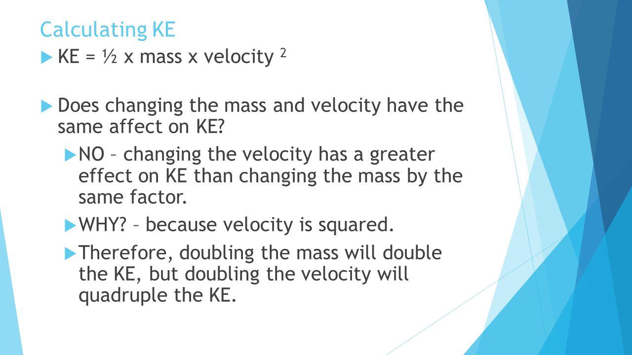 Calculating KE KE = ½ x mass x velocity 2