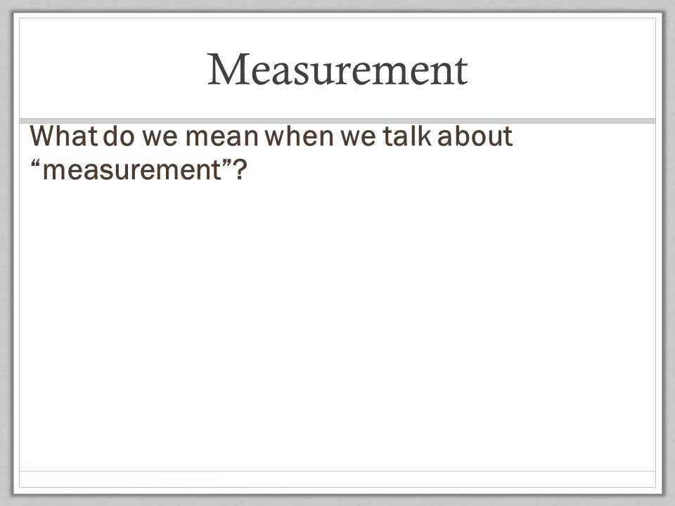 Measurement What do we mean when we talk about measurement 08/13/09