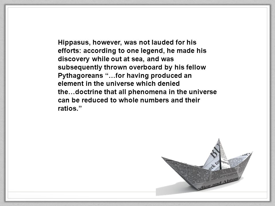 Hippasus, however, was not lauded for his efforts: according to one legend, he made his discovery while out at sea, and was subsequently thrown overboard by his fellow Pythagoreans …for having produced an element in the universe which denied the…doctrine that all phenomena in the universe can be reduced to whole numbers and their ratios.