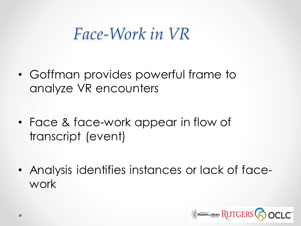 Face-Work in VR Goffman provides powerful frame to analyze VR encounters. Face & face-work appear in flow of transcript (event)
