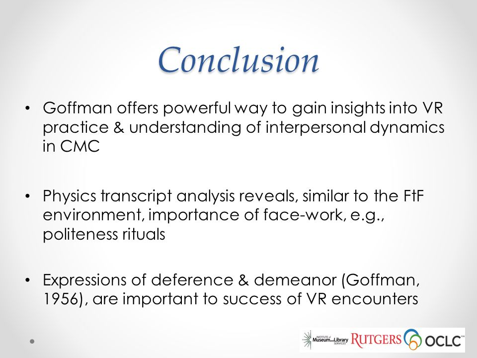 Conclusion Goffman offers powerful way to gain insights into VR practice & understanding of interpersonal dynamics in CMC.