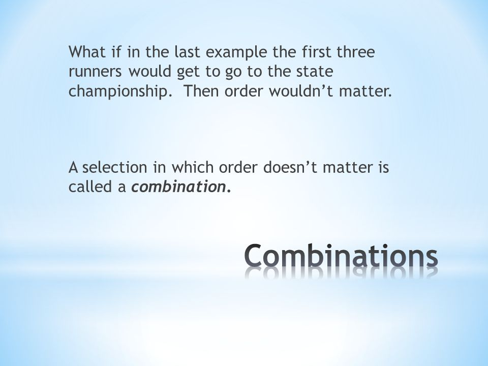 What if in the last example the first three runners would get to go to the state championship. Then order wouldn't matter. A selection in which order doesn't matter is called a combination.