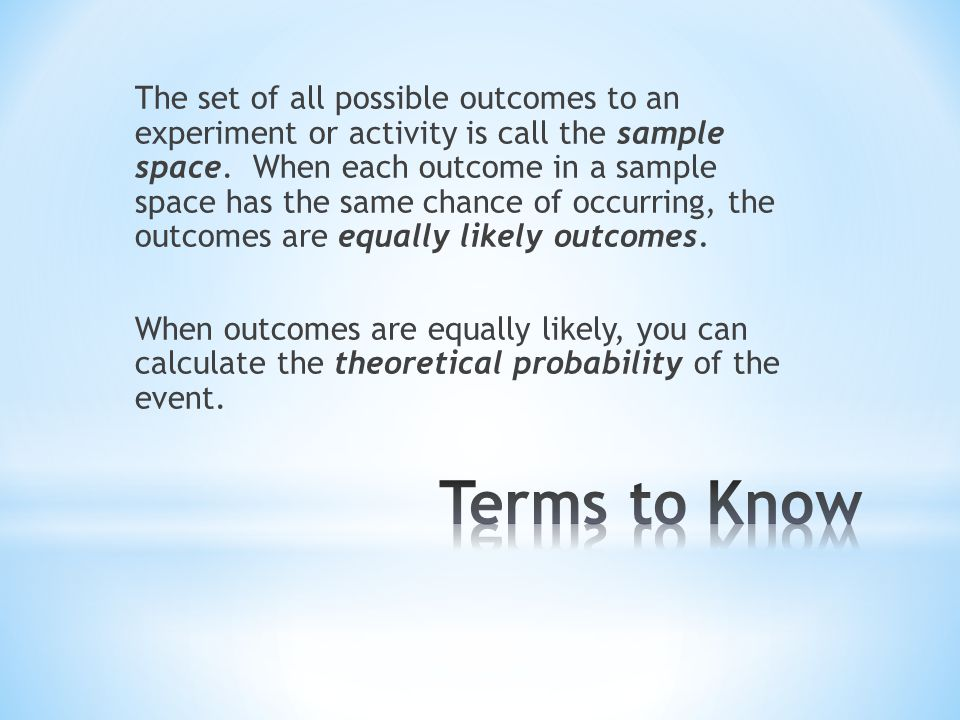 The set of all possible outcomes to an experiment or activity is call the sample space. When each outcome in a sample space has the same chance of occurring, the outcomes are equally likely outcomes. When outcomes are equally likely, you can calculate the theoretical probability of the event.