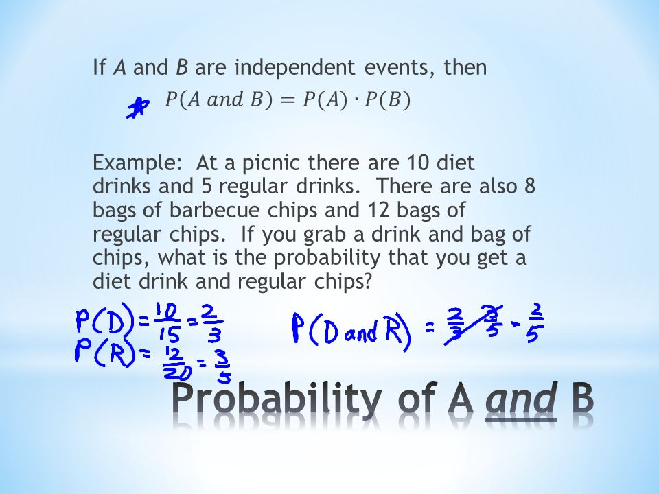 If A and B are independent events, then 𝑃 𝐴 𝑎𝑛𝑑 𝐵 =𝑃(𝐴)∙𝑃(𝐵) Example: At a picnic there are 10 diet drinks and 5 regular drinks. There are also 8 bags of barbecue chips and 12 bags of regular chips. If you grab a drink and bag of chips, what is the probability that you get a diet drink and regular chips