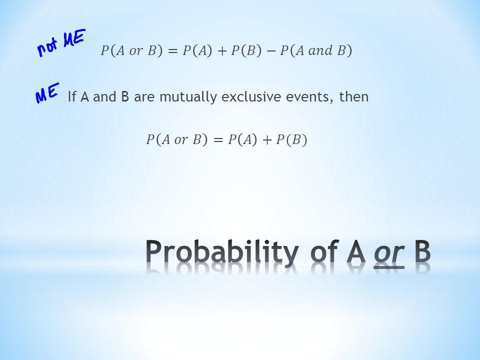 𝑃 𝐴 𝑜𝑟 𝐵 =𝑃 𝐴 +𝑃 𝐵 −𝑃 𝐴 𝑎𝑛𝑑 𝐵 If A and B are mutually exclusive events, then 𝑃 𝐴 𝑜𝑟 𝐵 =𝑃 𝐴 +𝑃(𝐵)