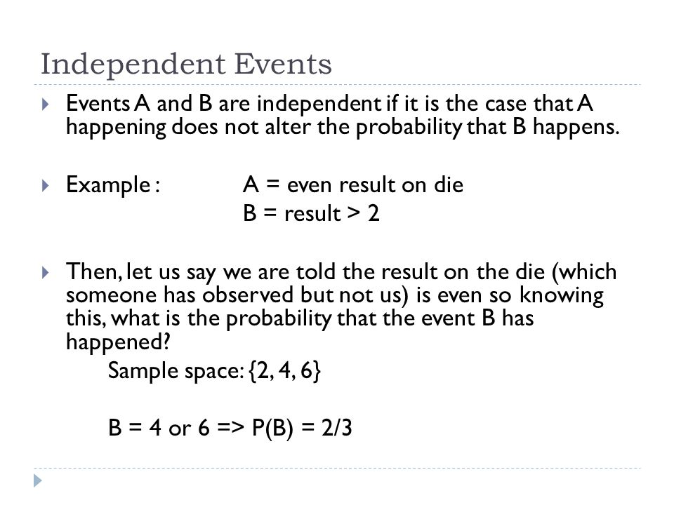 Independent Events Events A and B are independent if it is the case that A happening does not alter the probability that B happens.