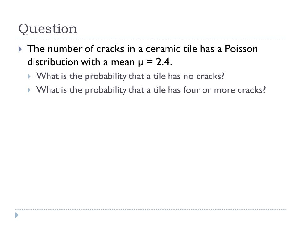 Question The number of cracks in a ceramic tile has a Poisson distribution with a mean µ = 2.4. What is the probability that a tile has no cracks