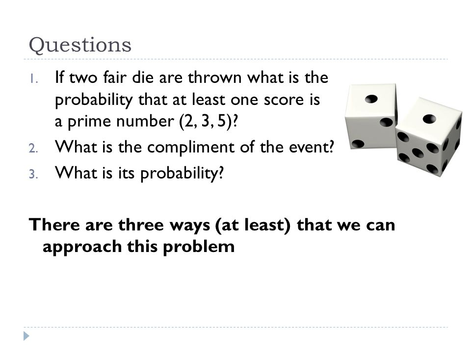 Questions If two fair die are thrown what is the probability that at least one score is a prime number (2, 3, 5)