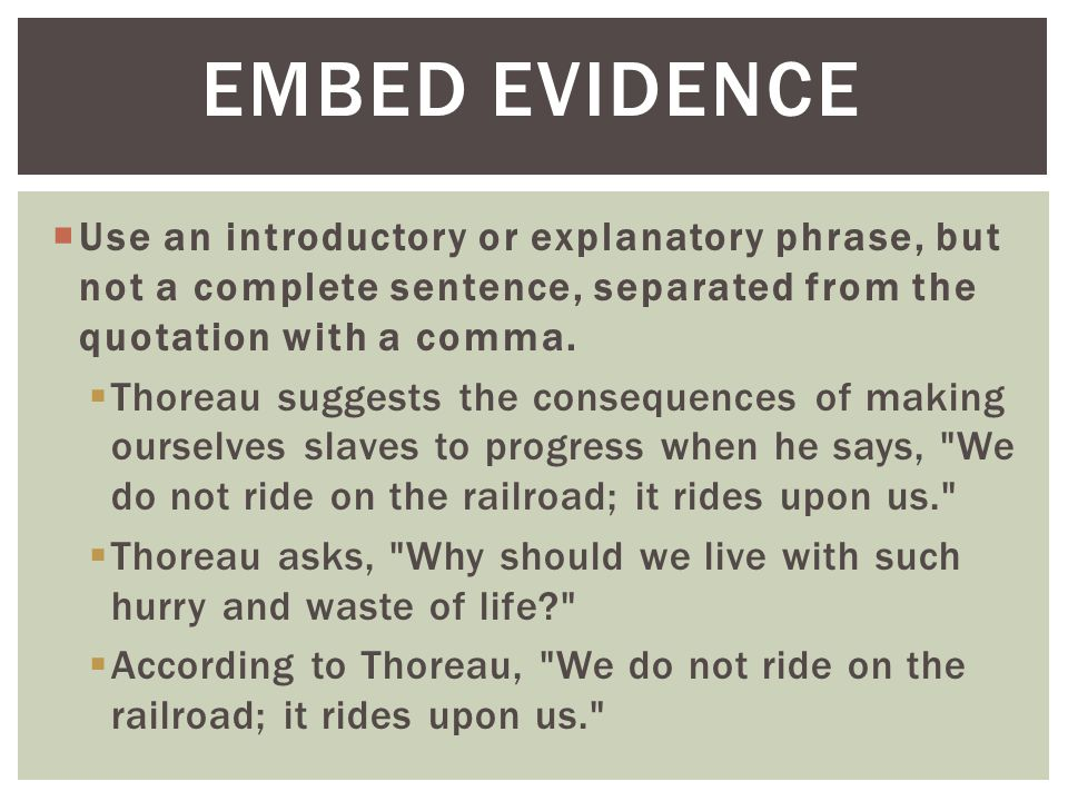 EMBED EVIDENCE Use an introductory or explanatory phrase, but not a complete sentence, separated from the quotation with a comma.