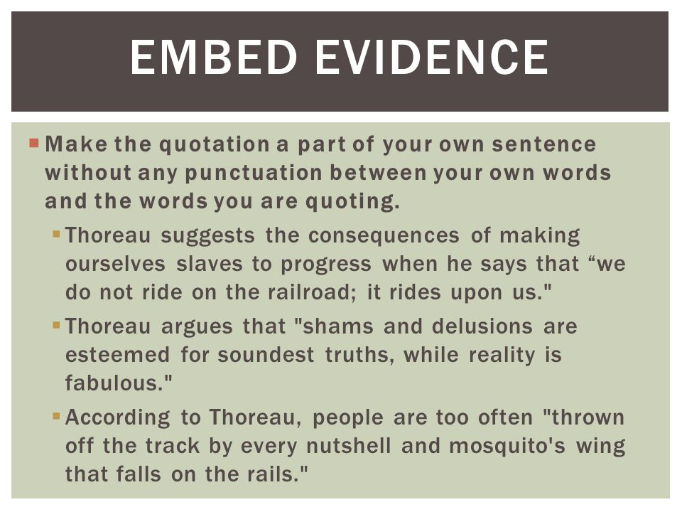 EMBED EVIDENCE Make the quotation a part of your own sentence without any punctuation between your own words and the words you are quoting.