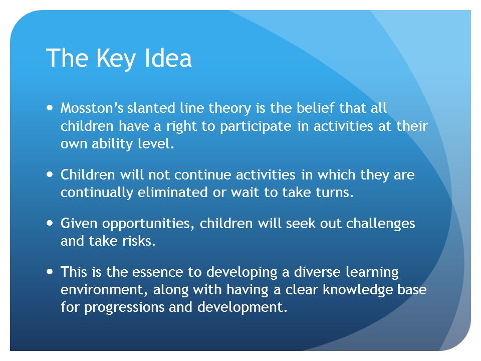 The Key Idea Mosston's slanted line theory is the belief that all children have a right to participate in activities at their own ability level.