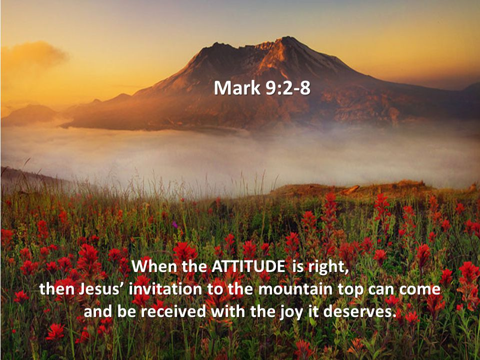 Mark 9:2-8 When the ATTITUDE is right, then Jesus' invitation to the mountain top can come and be received with the joy it deserves.