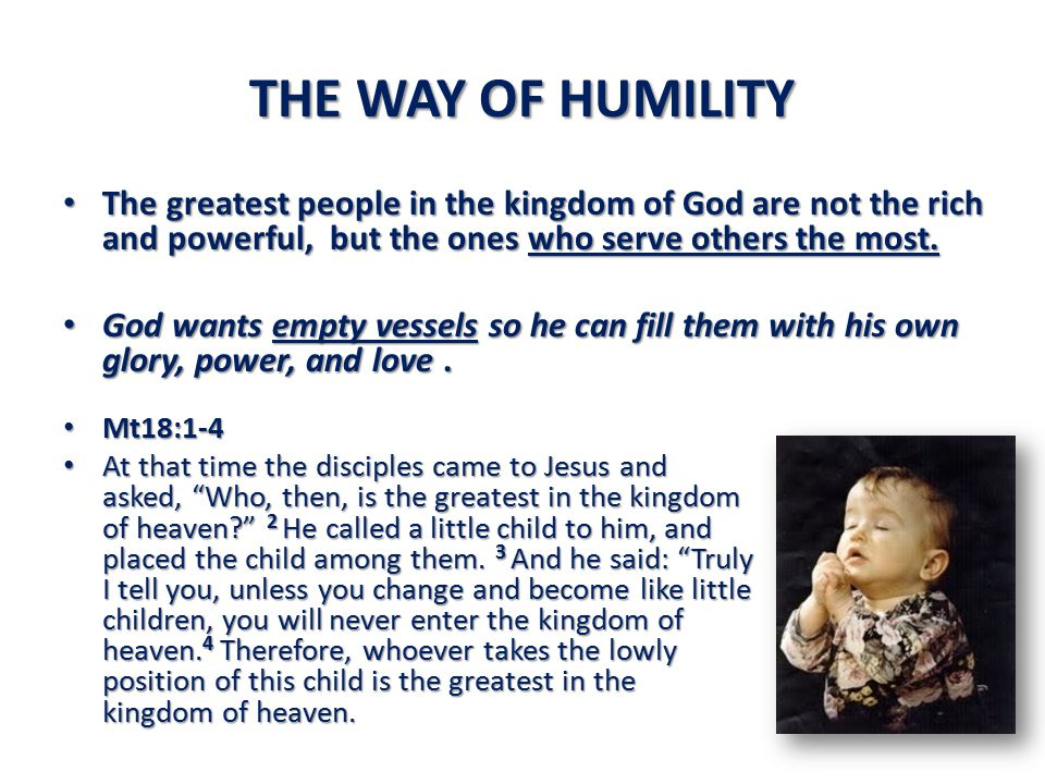 THE WAY OF HUMILITY The greatest people in the kingdom of God are not the rich and powerful, but the ones who serve others the most.