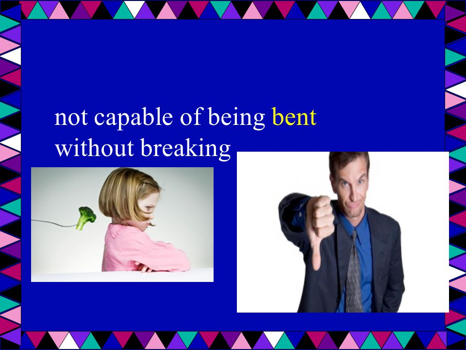 not capable of being bent without breaking