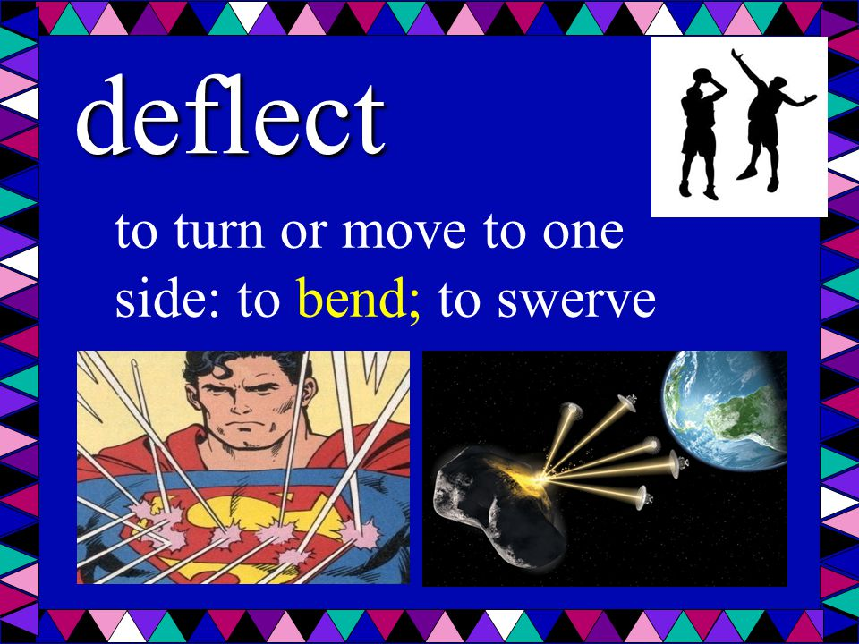 deflect to turn or move to one side: to bend; to swerve