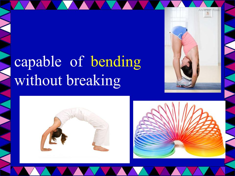 capable of bending without breaking