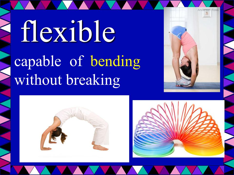 flexible capable of bending without breaking