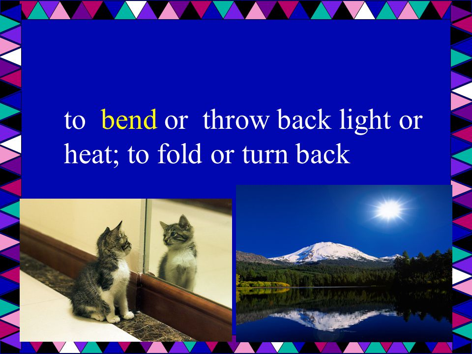to bend or throw back light or heat; to fold or turn back