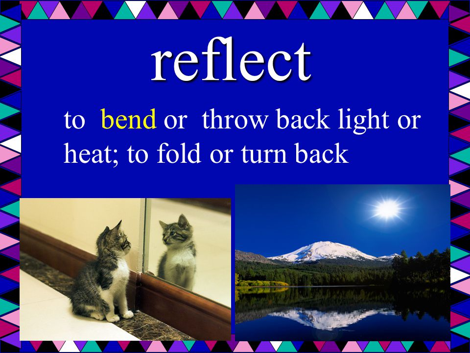 reflect to bend or throw back light or heat; to fold or turn back