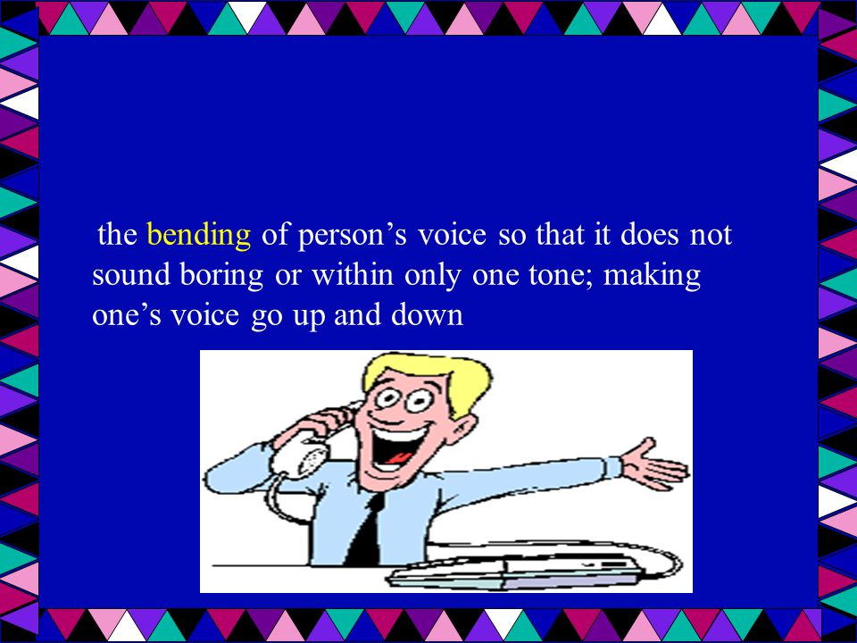 the bending of person's voice so that it does not sound boring or within only one tone; making one's voice go up and down