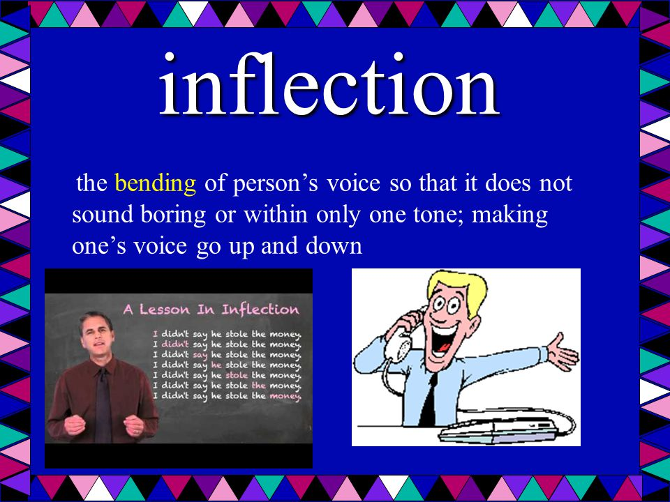 inflection the bending of person's voice so that it does not sound boring or within only one tone; making one's voice go up and down.