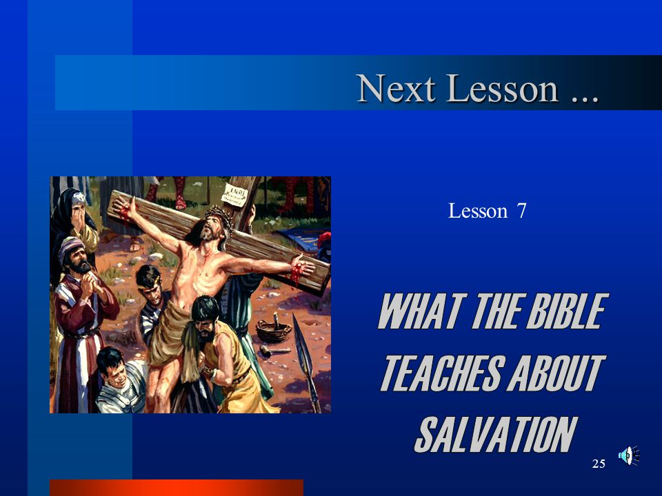 Next Lesson ... Lesson 7 WHAT THE BIBLE TEACHES ABOUT SALVATION