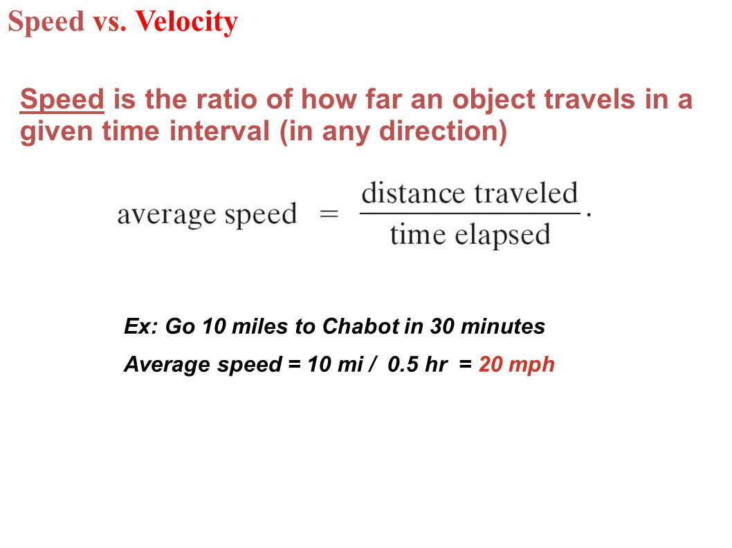 Speed vs. Velocity Speed is the ratio of how far an object travels in a given time interval (in any direction)