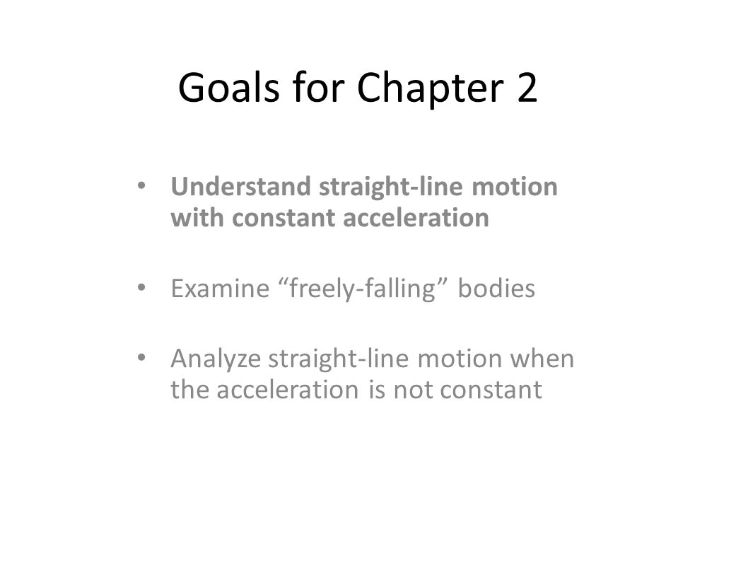 Goals for Chapter 2 Understand straight-line motion with constant acceleration. Examine freely-falling bodies.