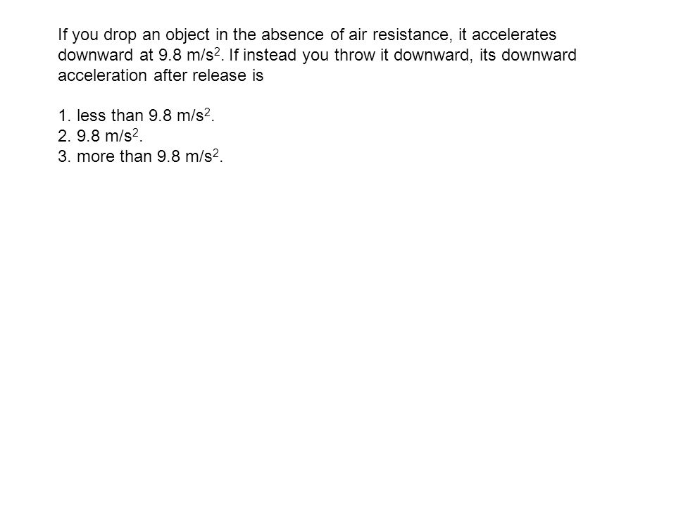 If you drop an object in the absence of air resistance, it accelerates downward at 9.8 m/s2. If instead you throw it downward, its downward acceleration after release is
