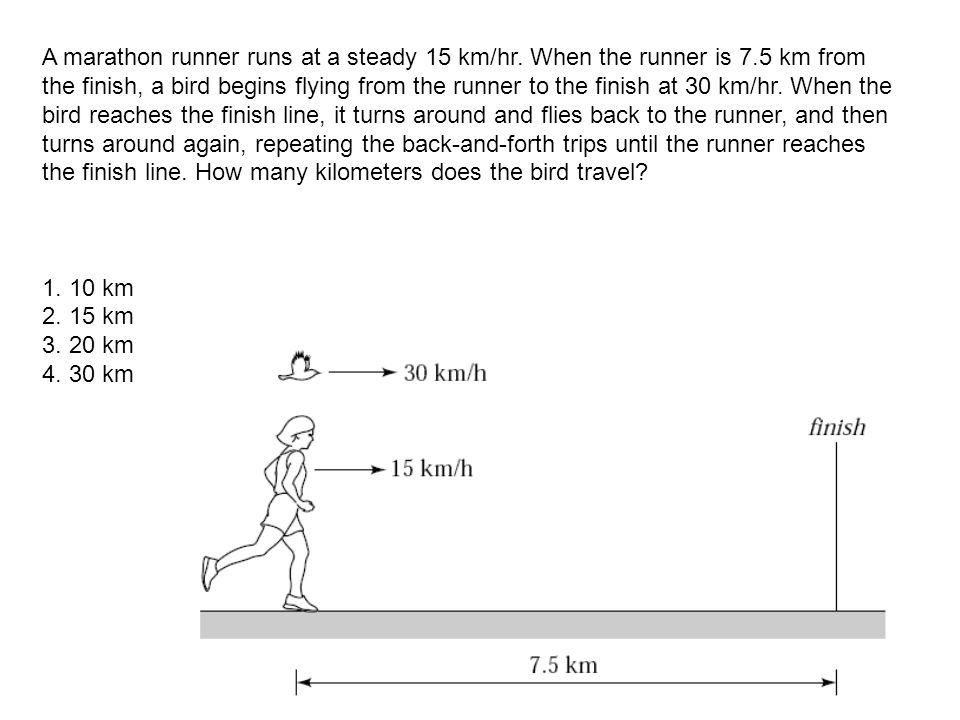 A marathon runner runs at a steady 15 km/hr. When the runner is 7