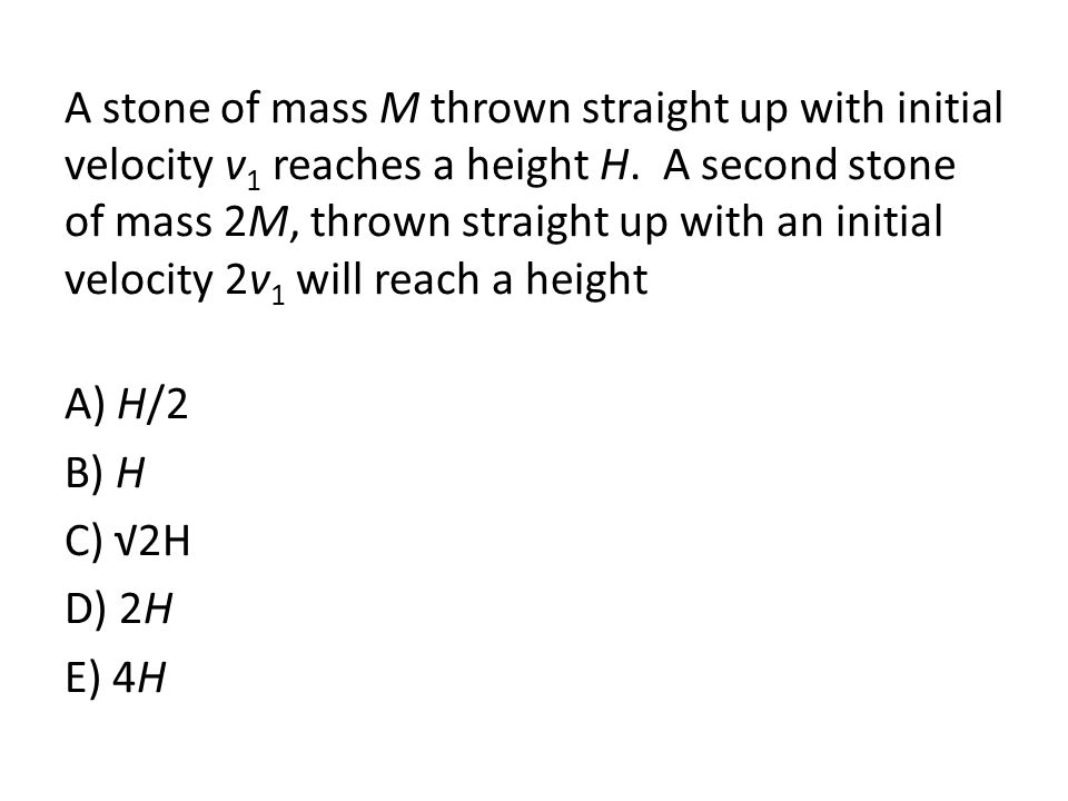 A stone of mass M thrown straight up with initial velocity v1 reaches a height H. A second stone of mass 2M, thrown straight up with an initial velocity 2v1 will reach a height A) H/2 B) H C) √2H D) 2H E) 4H