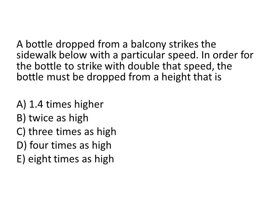 A bottle dropped from a balcony strikes the sidewalk below with a particular speed. In order for the bottle to strike with double that speed, the bottle must be dropped from a height that is A) 1.4 times higher B) twice as high C) three times as high D) four times as high E) eight times as high