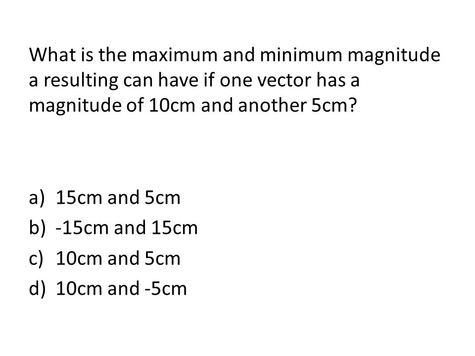 What is the maximum and minimum magnitude a resulting can have if one vector has a magnitude of 10cm and another 5cm