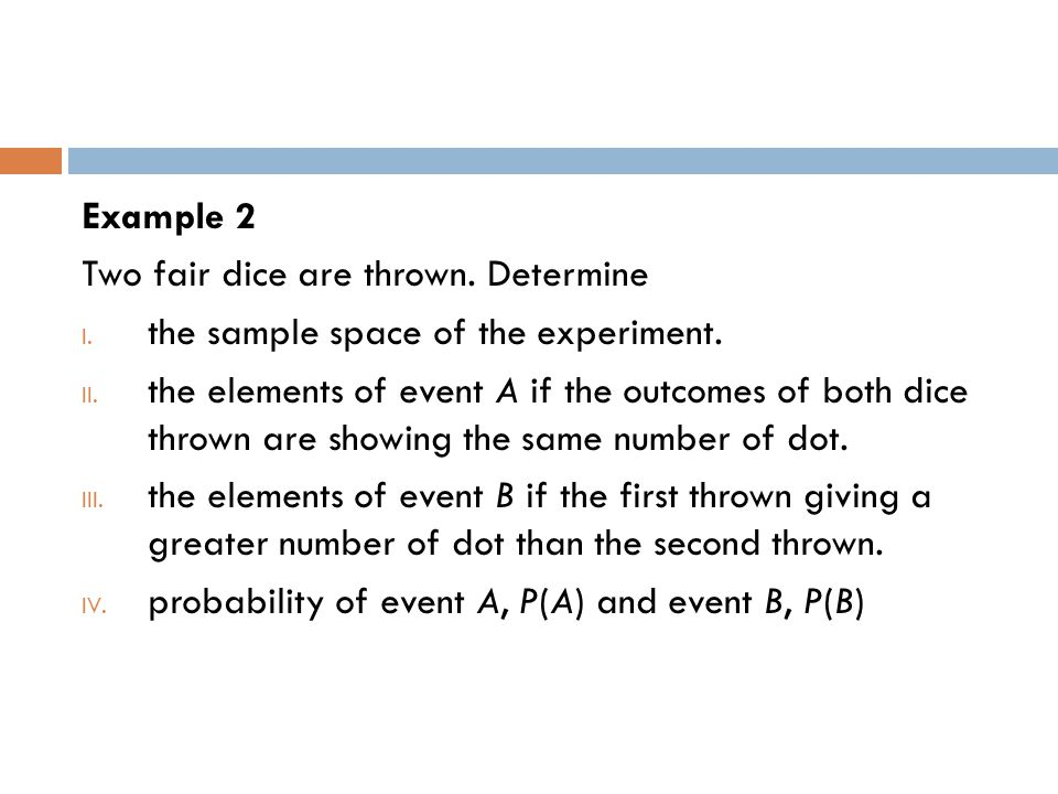 Example 2 Two fair dice are thrown. Determine. the sample space of the experiment.