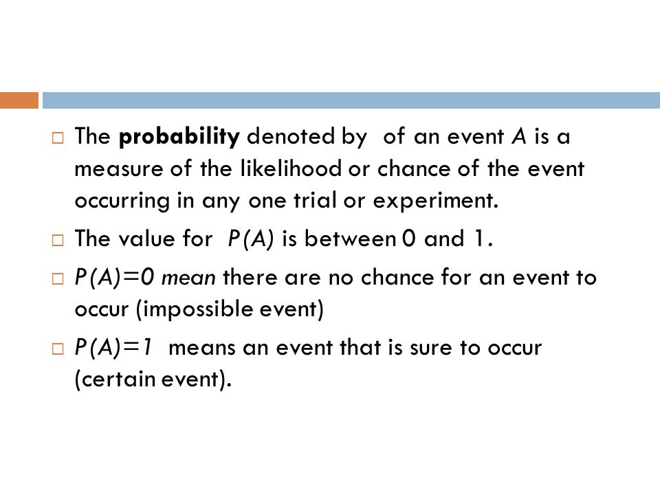 The probability denoted by of an event A is a measure of the likelihood or chance of the event occurring in any one trial or experiment.