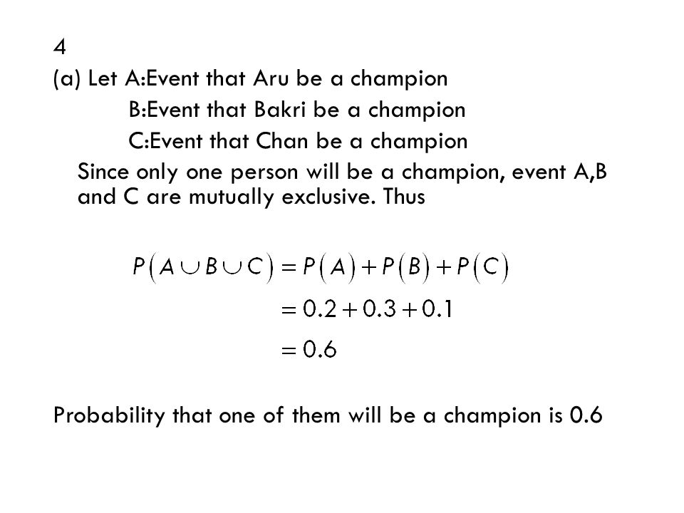 4 (a) Let A:Event that Aru be a champion B:Event that Bakri be a champion C:Event that Chan be a champion Since only one person will be a champion, event A,B and C are mutually exclusive.