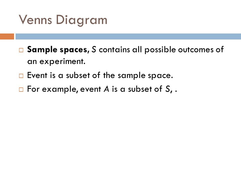 Venns Diagram Sample spaces, S contains all possible outcomes of an experiment. Event is a subset of the sample space.