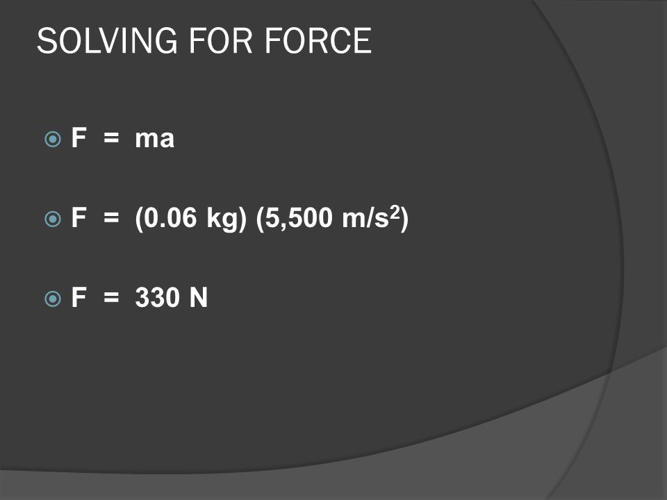 SOLVING FOR FORCE F = ma F = (0.06 kg) (5,500 m/s2) F = 330 N