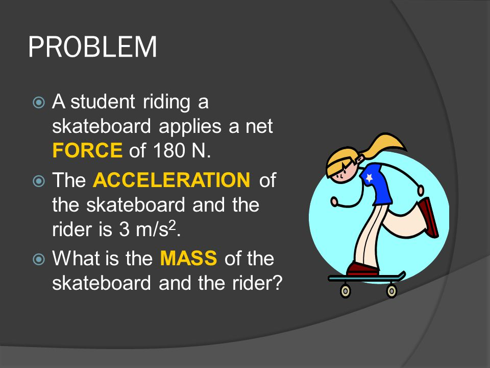 PROBLEM A student riding a skateboard applies a net FORCE of 180 N.