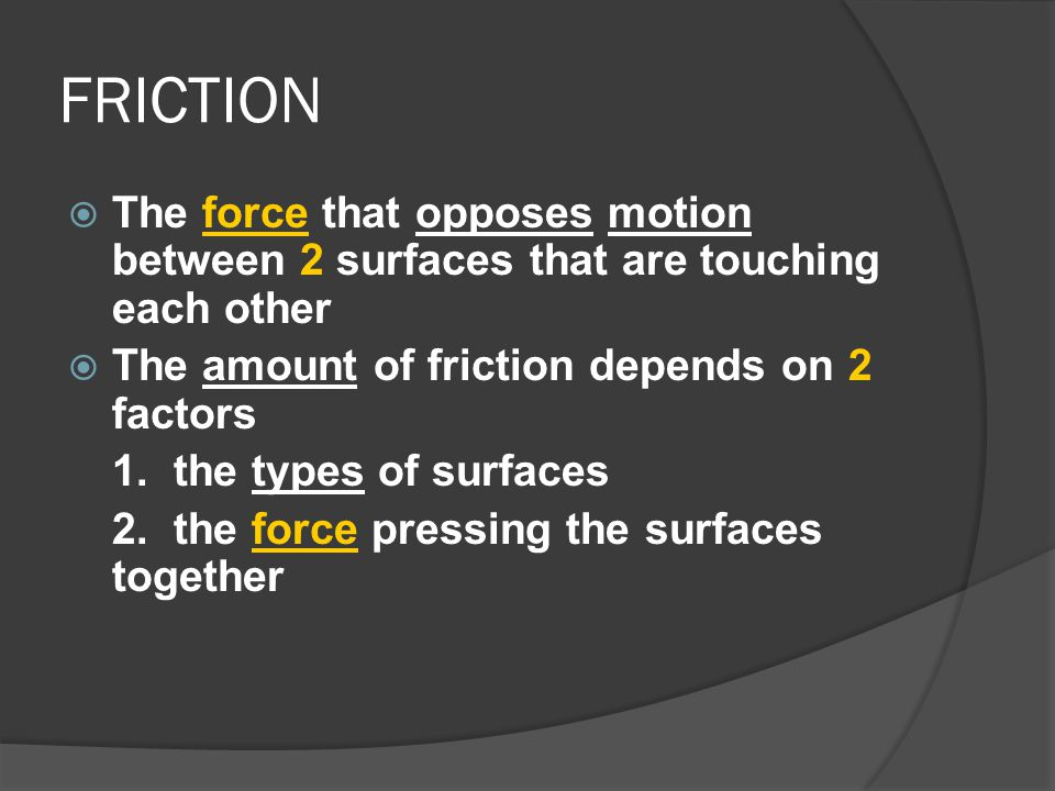 FRICTION The force that opposes motion between 2 surfaces that are touching each other. The amount of friction depends on 2 factors.